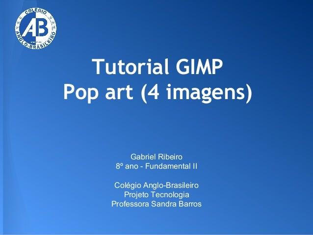 Tutorial GIMP Pop art (4 imagens) Gabriel Ribeiro 8º ano - Fundamental II Colégio Anglo-Brasileiro Projeto Tecnologia Prof...