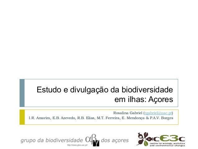 Estudo e divulgação da biodiversidade em ilhas: Açores Rosalina Gabriel (rgabriel@uac.pt) I.R. Amorim, E.B. Azevedo, R.B. ...
