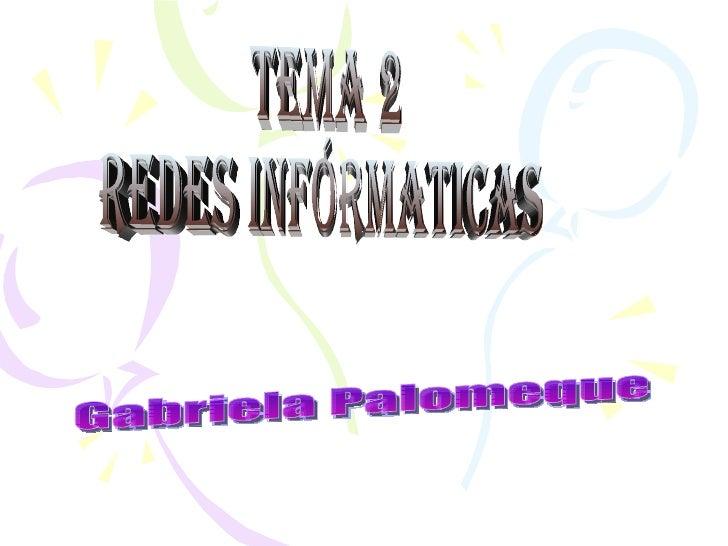 TEMA 2  REDES INFÓRMATICAS Gabriela Palomeque