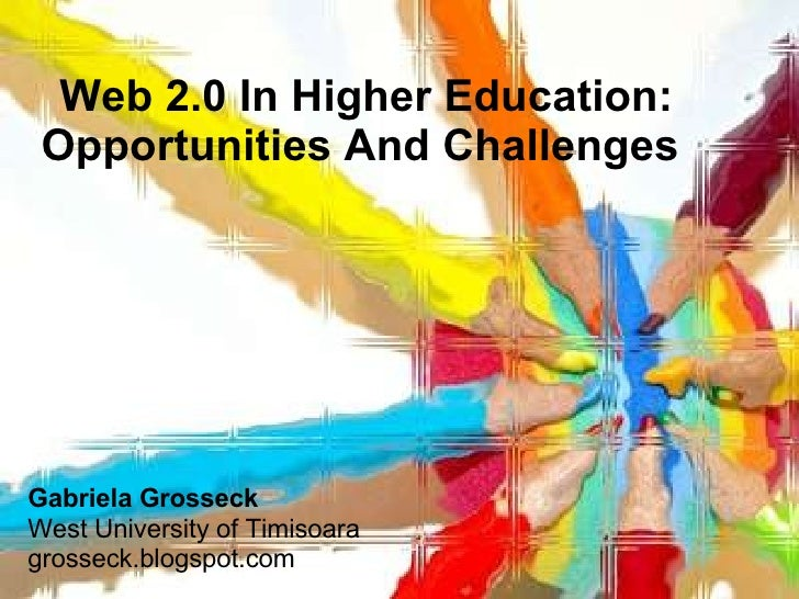 Web 2.0 In Higher Education: Opportunities And Challenges   Gabriela   Grosseck West University of Timisoara grosseck.blog...