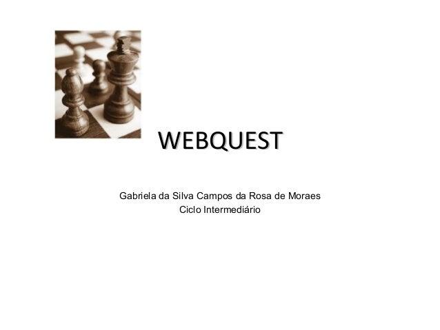 WEBQUESTWEBQUESTGabriela da Silva Campos da Rosa de MoraesCiclo Intermediário