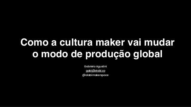 Como a cultura maker vai mudar o modo de produção global Gabriela Agustini gabi@olabi.co @olabimakerspace