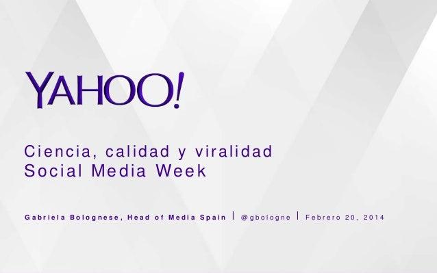 Ciencia, calidad y viralidad  Social Media Week Gabriela Bolognese, Head of Media Spain ⎪ @gbologne ⎪ Febrero 20, 2014
