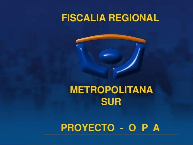 FISCALIA REGIONAL         Proyecto OPA                         METROPOLITANA                              SURDivisión de A...