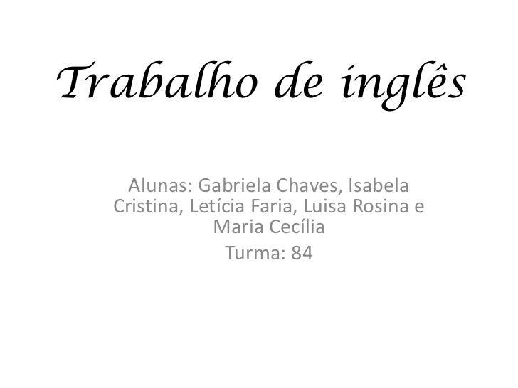 Trabalho de inglês    Alunas: Gabriela Chaves, Isabela  Cristina, Letícia Faria, Luisa Rosina e               Maria Cecíli...