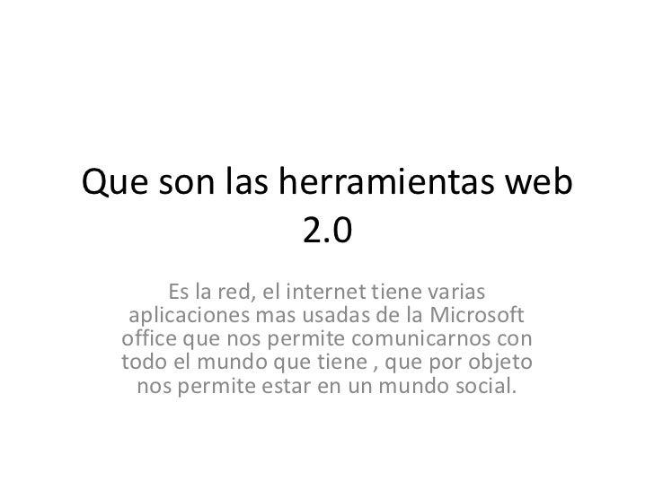 Que son las herramientas web             2.0       Es la red, el internet tiene varias   aplicaciones mas usadas de la Mic...