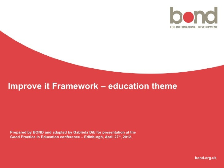 Improve it Framework – education themePrepared by BOND and adapted by Gabriela Dib for presentation at theGood Practice in...