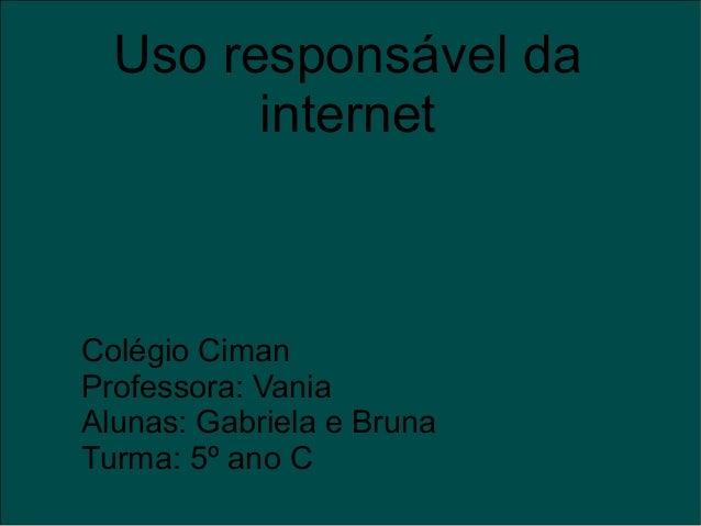 Uso responsável da internet Colégio Ciman Professora: Vania Alunas: Gabriela e Bruna Turma: 5º ano C