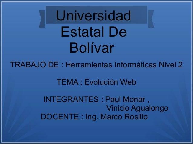Universidad Estatal De Bolívar TRABAJO DE : Herramientas Informáticas Nivel 2 TEMA : Evolución Web INTEGRANTES : Paul Mona...