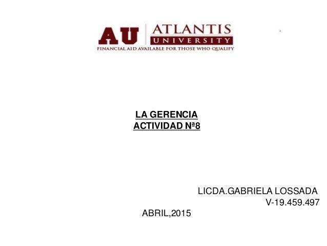 LA GERENCIA ACTIVIDAD Nª8 LICDA.GABRIELA LOSSADA V-19.459.497 ABRIL,2015