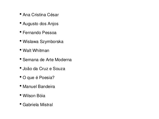 • Ana Cristina César • Augusto dos Anjos • Fernando Pessoa • Wislawa Szymborska • Walt Whitman • Semana de Arte Moderna • ...