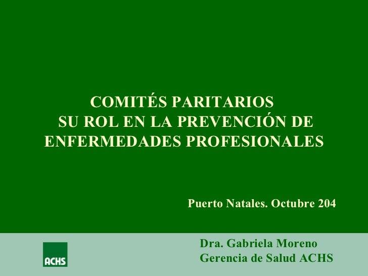 COMITÉS PARITARIOS  SU ROL EN LA PREVENCIÓN DE ENFERMEDADES PROFESIONALES Puerto Natales. Octubre 204 Dra. Gabriela Moreno...