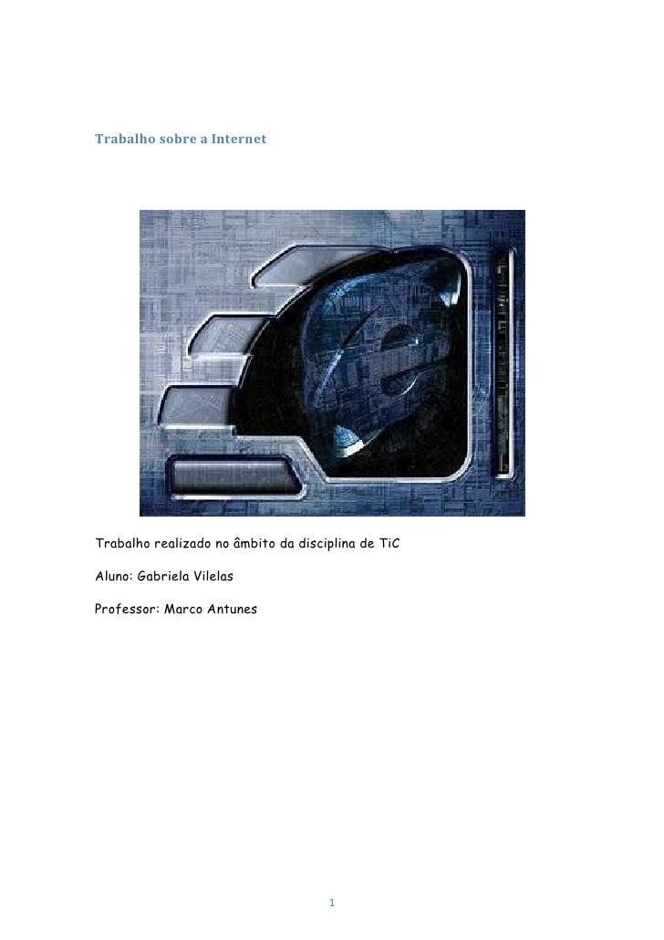 Trabalho sobre a Internet<br />Trabalho realizado no âmbito da disciplina de TiC<br />Aluno: Gabriela Vilelas<br />Profess...