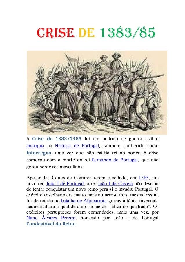Crise de 1383/85 A Crise de 1383/1385 foi um período de guerra civil e anarquia na História de Portugal, também conhecido ...
