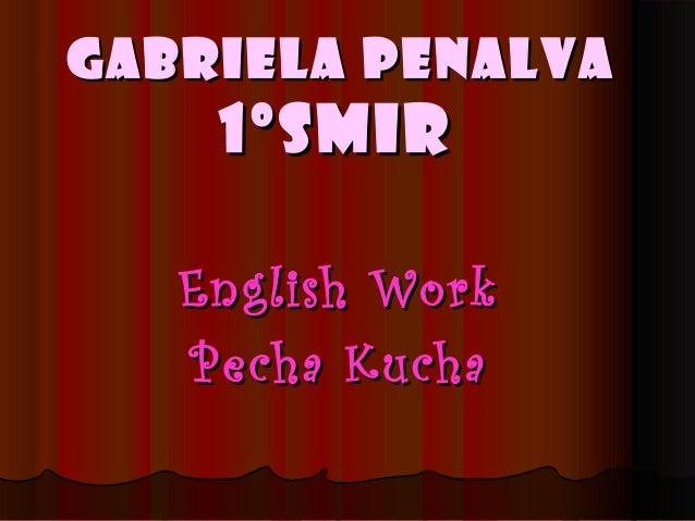 Gabriela PenalvaGabriela Penalva1ºSMIR1ºSMIREnglish WorkEnglish WorkPecha KuchaPecha Kucha