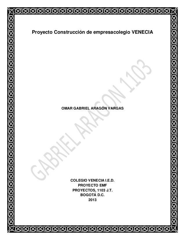 Proyecto Construcción de empresacolegio VENECIA  OMAR GABRIEL ARAGÓN VARGAS  COLEGIO VENECIA I.E.D. PROYECTO EMF PROYECTOS...