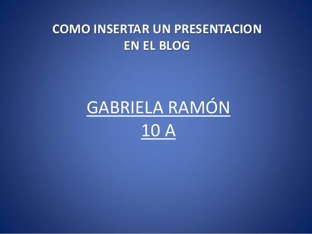 GABRIELA RAMÓN 10 A COMO INSERTAR UN PRESENTACION EN EL BLOG