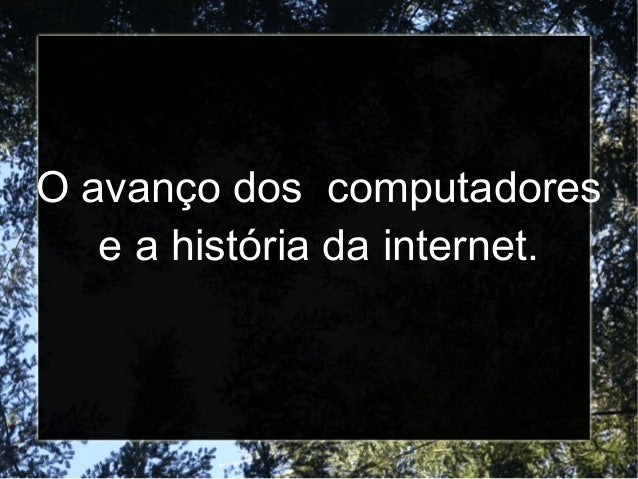 O avanço dos computadores  e a história da internet.