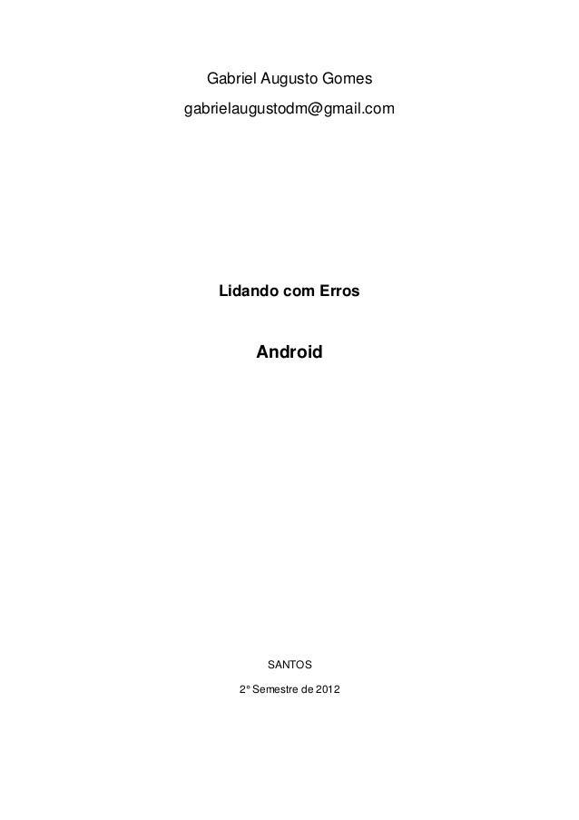 Gabriel Augusto Gomesgabrielaugustodm@gmail.com    Lidando com Erros         Android           SANTOS      2° Semestre de ...
