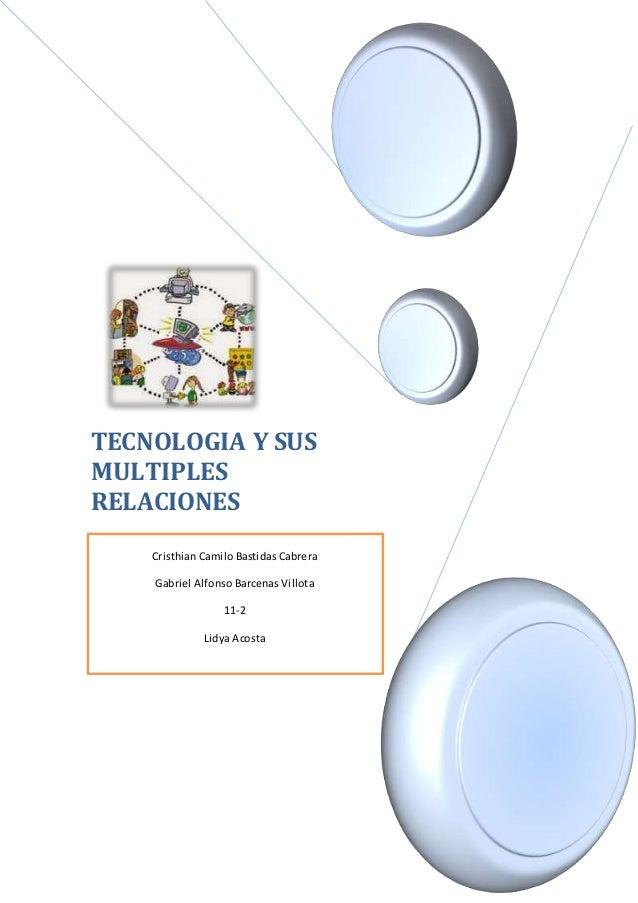 TECNOLOGIA Y SUS MULTIPLES RELACIONES A [Seleccione lafecha] Cristhian Camilo Bastidas Cabrera Gabriel Alfonso Barcenas Vi...