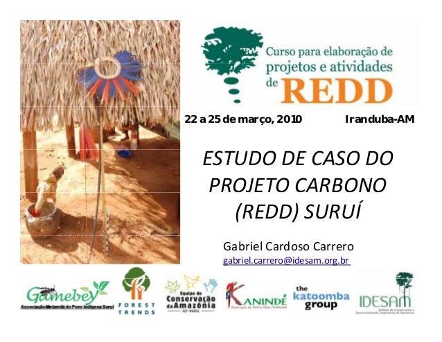 22 a 25 de março, 2010 Iranduba-AMESTUDO DECASO DOPROJETO CARBONO(REDD)SURUÍGabrielCardosoCarrerogabriel carrero@ides...