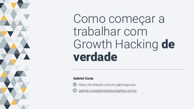 Como começar a trabalhar com Growth Hacking de verdade Gabriel Costa https://br.linkedin.com/in/gabrielgcosta gabriel.cost...