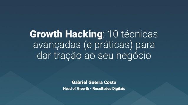 Growth Hacking: 10 técnicas avançadas (e práticas) para dar tração ao seu negócio Gabriel Guerra Costa Head of Growth - Re...