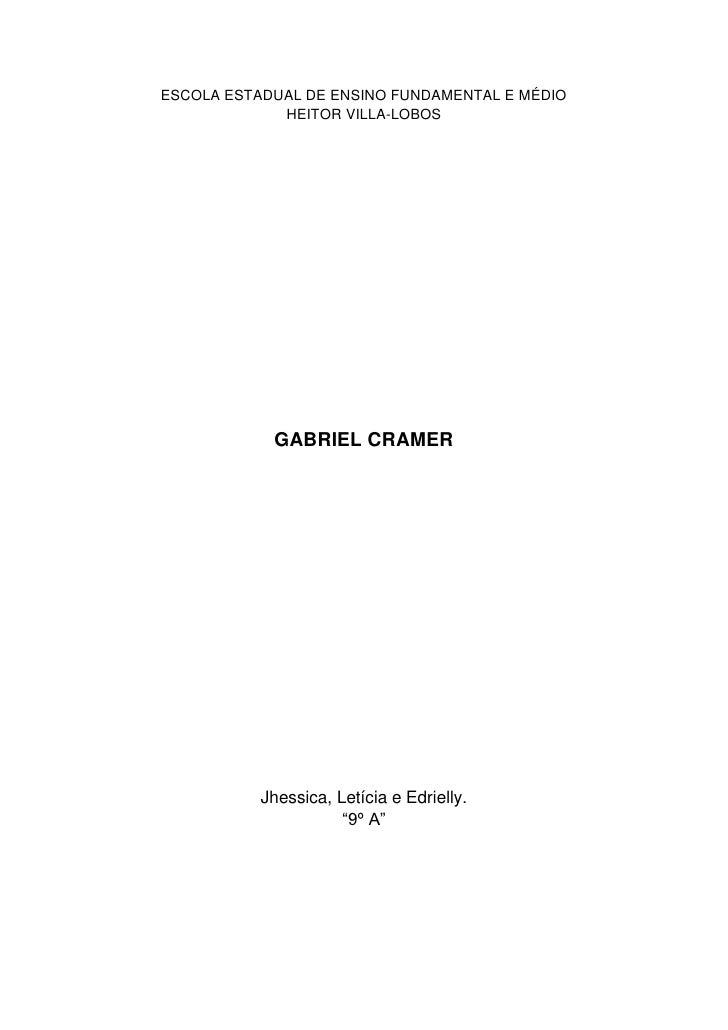 """ESCOLA ESTADUAL DE ENSINO FUNDAMENTAL E MÉDIO HEITOR VILLA-LOBOS<br />GABRIEL CRAMER<br />Jhessica, Letícia e Edrielly.""""9º..."""