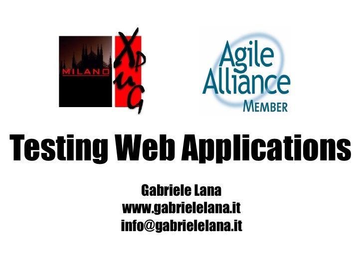 Testing Web Applications            Gabriele Lana        www.gabrielelana.it        info@gabrielelana.it