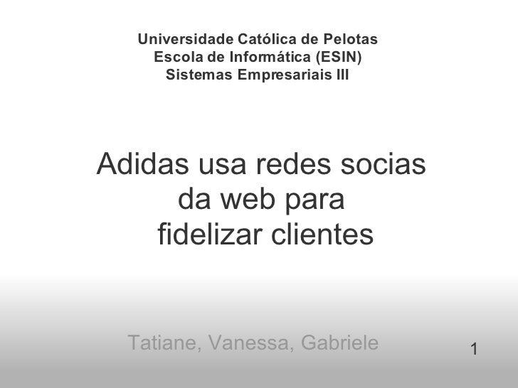 Adidas usa redes socias  da web para  fidelizar clientes Tatiane, Vanessa, Gabriele  1 Universidade Católica de Pelotas E...
