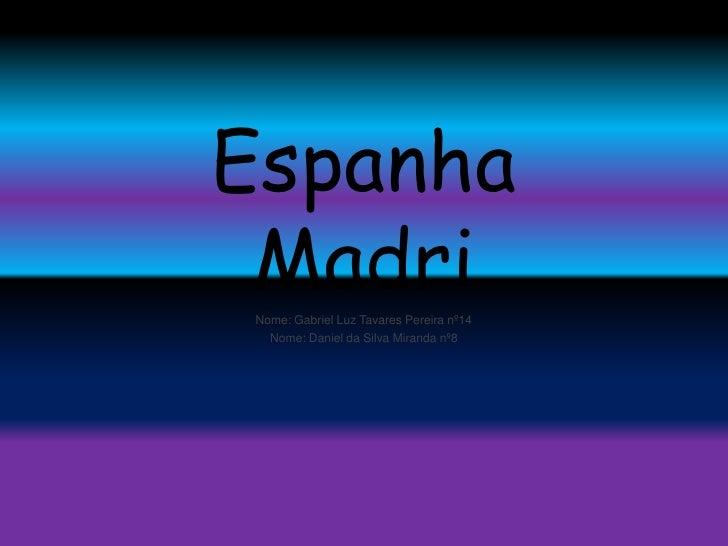 Espanha Madri<br />Nome: Gabriel Luz Tavares Pereira nº14 <br />Nome: Daniel da Silva Miranda nº8<br />