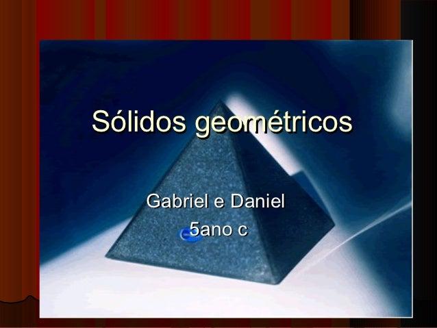Sólidos geométricos   Gabriel e Daniel       5ano c