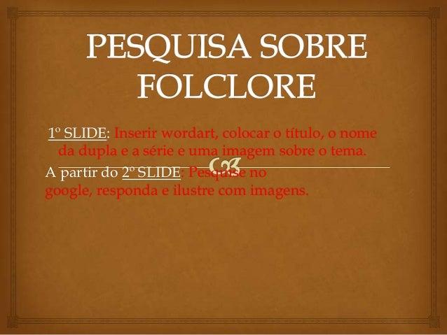1º SLIDE: Inserir wordart, colocar o título, o nome da dupla e a série e uma imagem sobre o tema. A partir do 2º SLIDE: Pe...