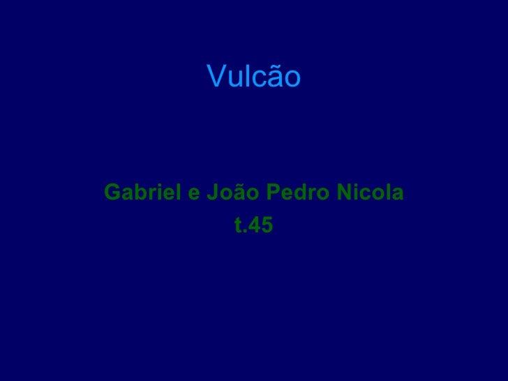 VulcãoGabriel e João Pedro Nicola            t.45