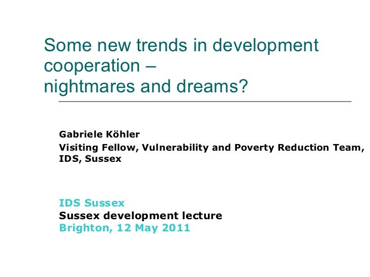 Some new trends in development cooperation –  nightmares and dreams? Gabriele Köhler Visiting Fellow, Vulnerability and ...