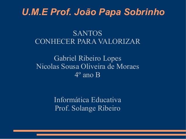 U.M.E Prof. João Papa Sobrinho          SANTOS  CONHECER PARA VALORIZAR        Gabriel Ribeiro Lopes   Nicolas Sousa Olive...