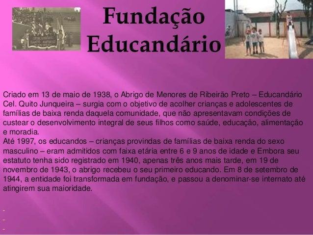 Criado em 13 de maio de 1938, o Abrigo de Menores de Ribeirão Preto – Educandário  Cel. Quito Junqueira – surgia com o obj...