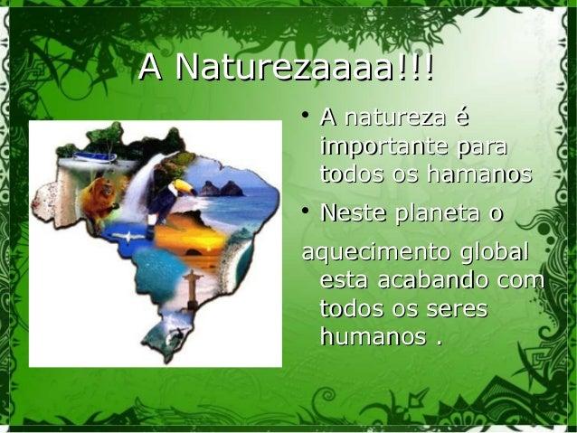 A Naturezaaaa!!!A Naturezaaaa!!!  A natureza éA natureza é importante paraimportante para todos os hamanostodos os hamano...