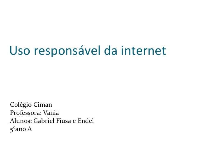 Uso responsável da internet Colégio Ciman Professora: Vania Alunos: Gabriel Fiusa e Endel 5°ano A