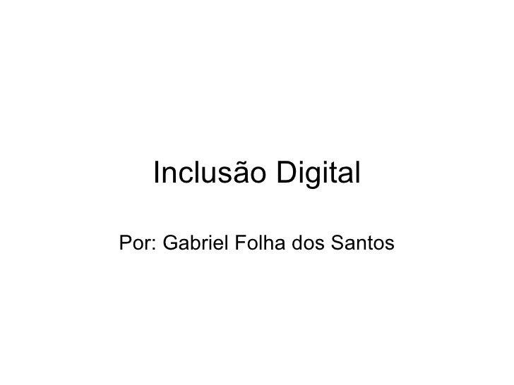 Inclusão Digital Por: Gabriel Folha dos Santos