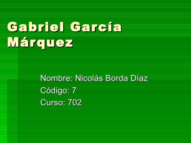 Gabriel García Márquez Nombre: Nicolás Borda Díaz Código: 7 Curso: 702