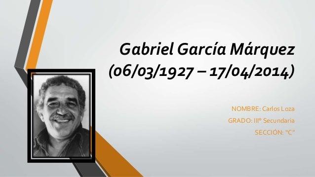"""Gabriel García Márquez (06/03/1927 – 17/04/2014) NOMBRE: Carlos Loza GRADO: III° Secundaria SECCIÓN: """"C"""""""