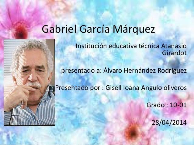 Gabriel García Márquez Institución educativa técnica Atanasio Girardot presentado a: Álvaro Hernández Rodríguez Presentado...