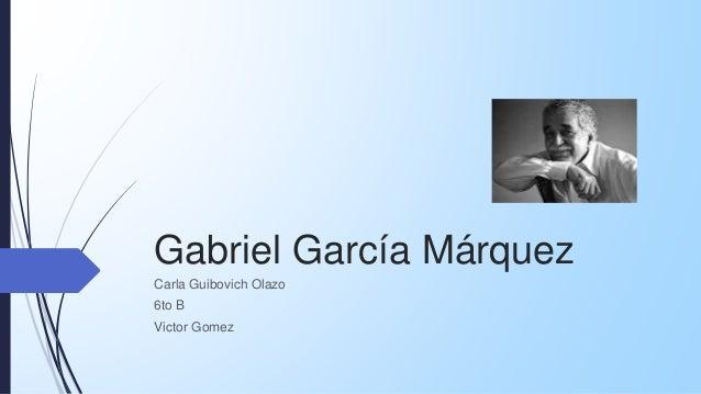 Gabriel García Márquez Carla Guibovich Olazo 6to B Victor Gomez