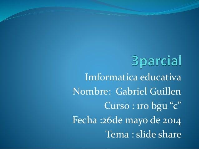"Imformatica educativa Nombre: Gabriel Guillen Curso : 1ro bgu ""c"" Fecha :26de mayo de 2014 Tema : slide share"