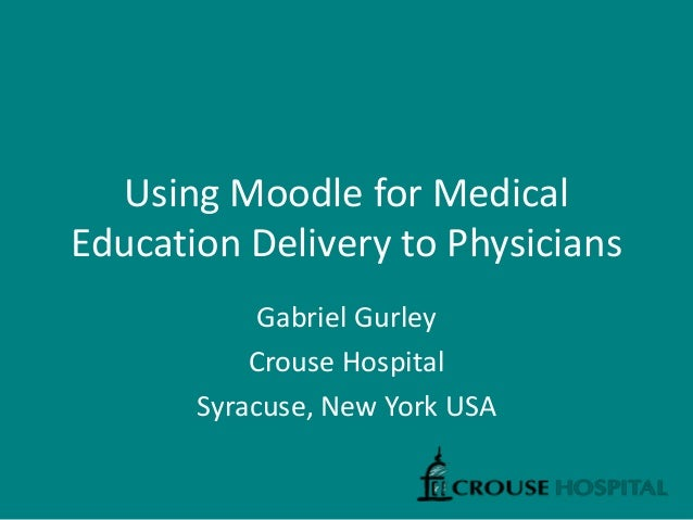 Using Moodle for Medical Education Delivery to Physicians Gabriel Gurley Crouse Hospital Syracuse, New York USA