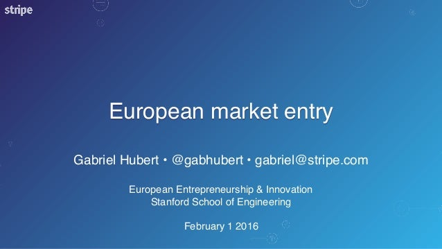 European market entry Gabriel Hubert • @gabhubert • gabriel@stripe.com European Entrepreneurship & Innovation Stanford Sch...