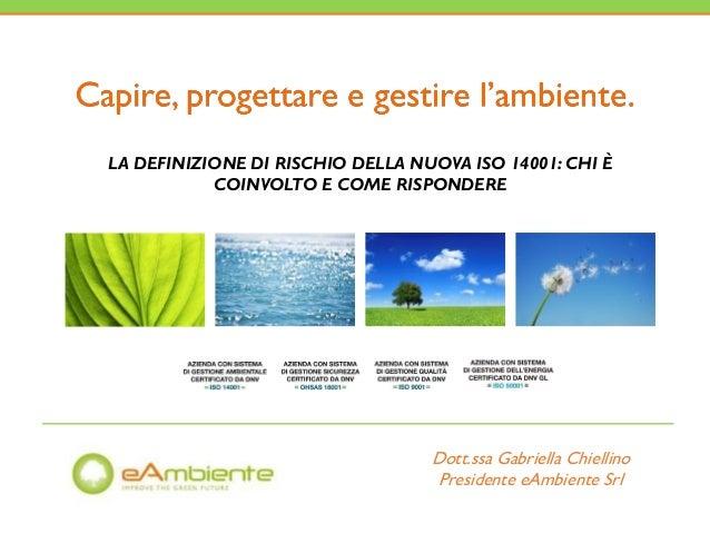 LA DEFINIZIONE DI RISCHIO DELLA NUOVA ISO 14001: CHI È COINVOLTO E COME RISPONDERE Dott.ssa Gabriella Chiellino Presidente...