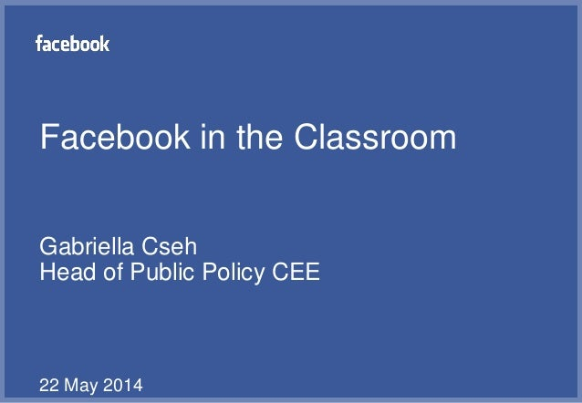 Facebook in the Classroom Gabriella Cseh Head of Public Policy CEE 22 May 2014