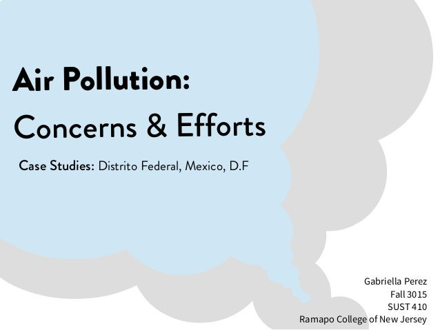 Air Pollution: Concerns & Efforts Case Studies: Distrito Federal, Mexico, D.F Gabriella Perez Fall 3015 SUST 410 Ramapo Co...